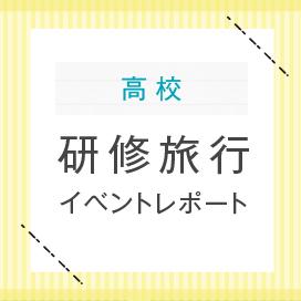 高等学校 研修旅行 イベントレポート更新中